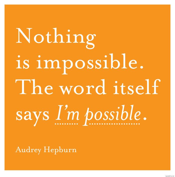 Nothing is impossible. the word itself says I'm possible.