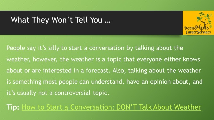 People say it's silly to start a conversation by talking about the weather, however, the weather is a topic that everyone either knows about or are interested in a forecast. Also, talking about the weather is something most people can understand, have an opinion about, and it's usually not a controversial topic. Tip: How to Start a Conversation: DON'T Talk About Weather